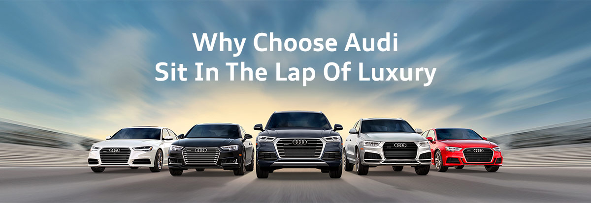 Why Choose Audi Sit In The Lap Of Luxury