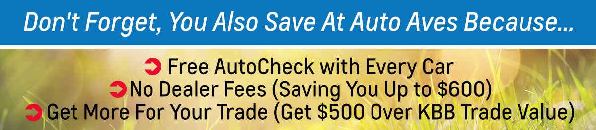 Don't Forget, You Also Save At Auto Aves Because... * Free AutoCheck with Every Car * No Dealer Fees (Saving You Up to $600) * Get More For Your Trade (Get $500 Over KBB Trade Value)