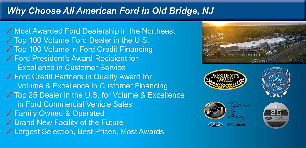 Why Choose All American Ford in Old Bridge, NJ (Check) Most Awarded Ford Dealership in the Northeast (Check) Top 100 Volume Ford Dealer in the U.S. (Check) Top 100 Volume Ford Credit Financing (Check) Ford President's Award Recipient for Excellence in Customer Service (Check) Ford Credit Partners in Quality Award for Volume & Excellence in Customer Financing (Check) Top 25 Dealer in the U.S. for Volume & Excellence in Ford Commercial Vehicle Sales (Check) Family Owned & Operated (Check) Brand New Facility of the Future (Check) Largest Selection, Best Prices, Most Awards
